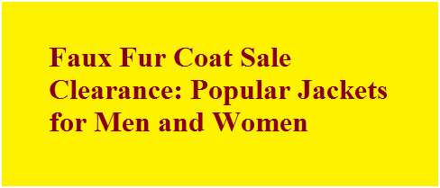 Faux Fur Coat Sale Clearance: Popular Jackets for Men and Women